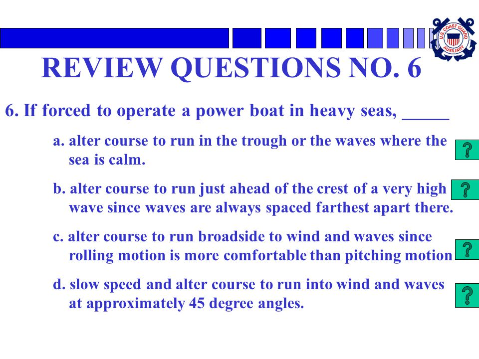 REVIEW QUESTIONS NO. 6 6. If forced to operate a power boat in heavy seas, _____.