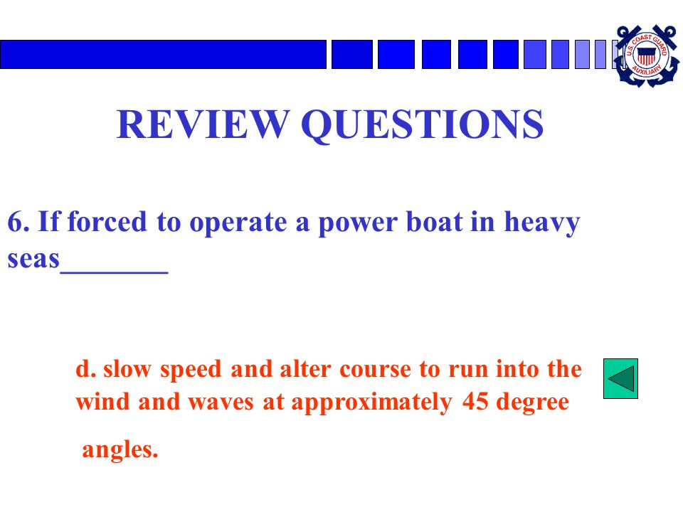 REVIEW QUESTIONS 6. If forced to operate a power boat in heavy seas_______.