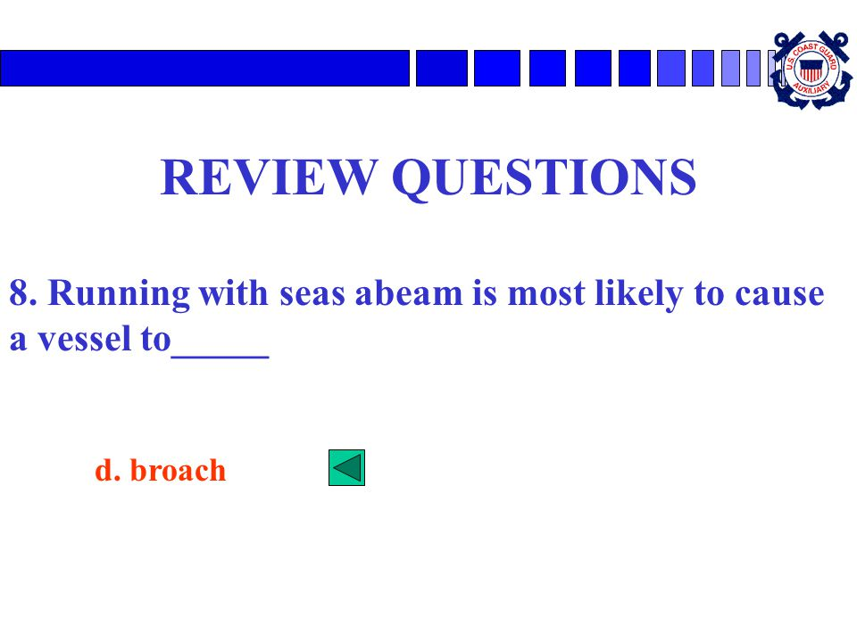 REVIEW QUESTIONS 8. Running with seas abeam is most likely to cause a vessel to_____ d. broach