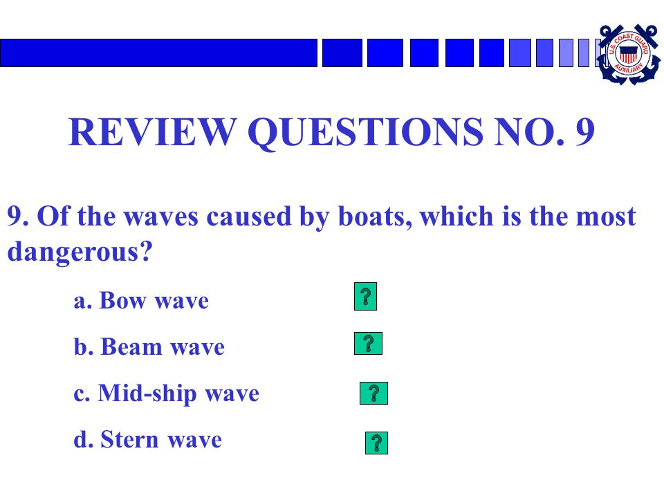 REVIEW QUESTIONS NO. 9 9. Of the waves caused by boats, which is the most dangerous a. Bow wave. b. Beam wave.