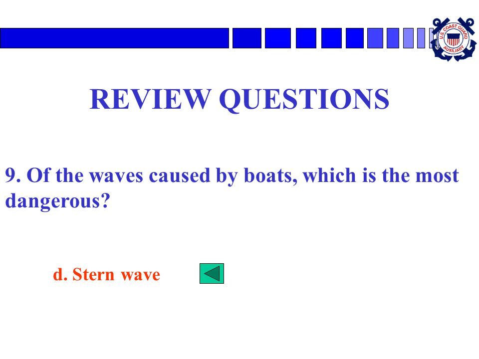 REVIEW QUESTIONS 9. Of the waves caused by boats, which is the most dangerous d. Stern wave