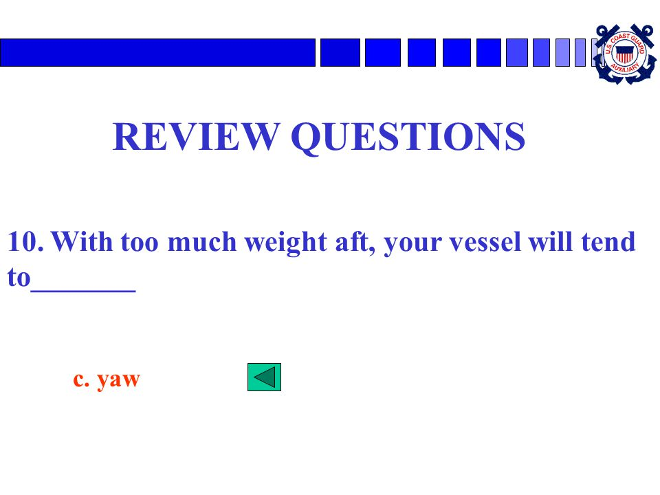 REVIEW QUESTIONS 10. With too much weight aft, your vessel will tend to_______ c. yaw