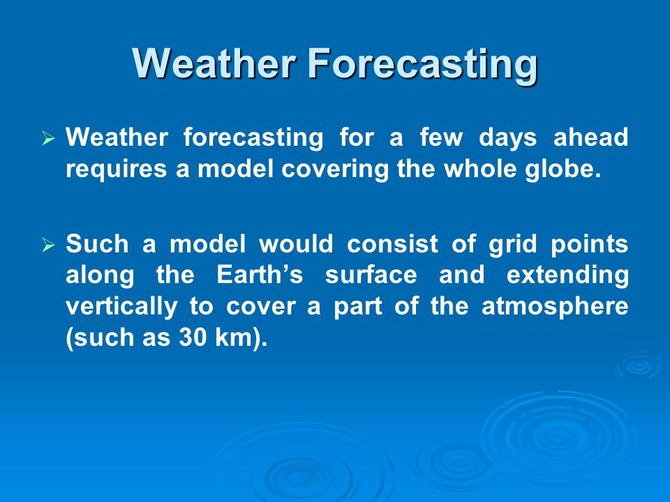 Weather Forecasting Weather forecasting for a few days ahead requires a model covering the whole globe.