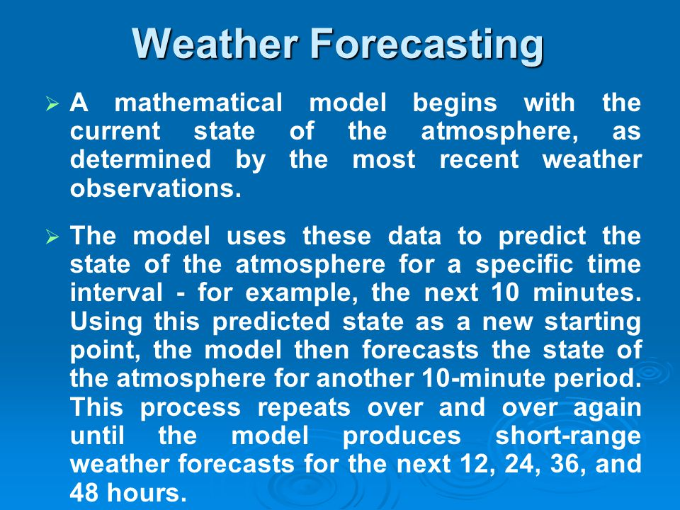 Weather Forecasting A mathematical model begins with the current state of the atmosphere, as determined by the most recent weather observations.