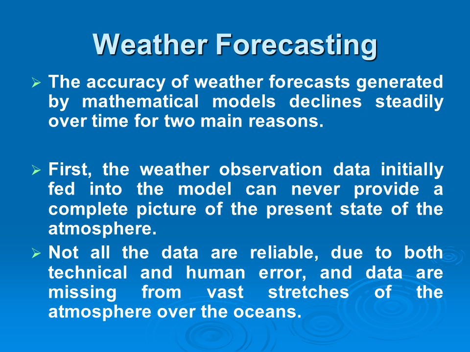 Weather Forecasting The accuracy of weather forecasts generated by mathematical models declines steadily over time for two main reasons.
