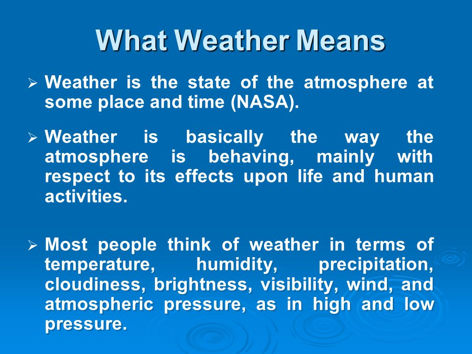 What Weather Means Weather is the state of the atmosphere at some place and time (NASA).