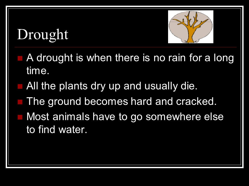 Drought A drought is when there is no rain for a long time.