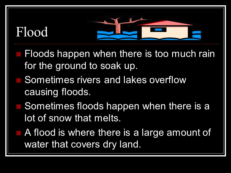 Flood Floods happen when there is too much rain for the ground to soak up. Sometimes rivers and lakes overflow causing floods.