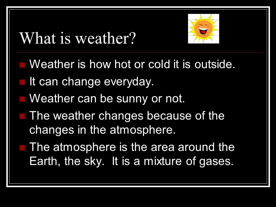 What is weather Weather is how hot or cold it is outside.