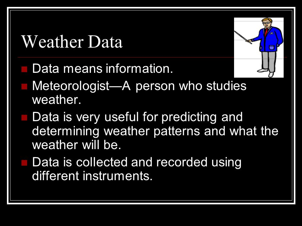 Weather Data Data means information.