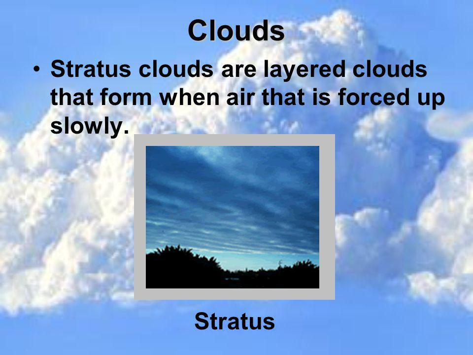 Clouds Stratus clouds are layered clouds that form when air that is forced up slowly. Stratus