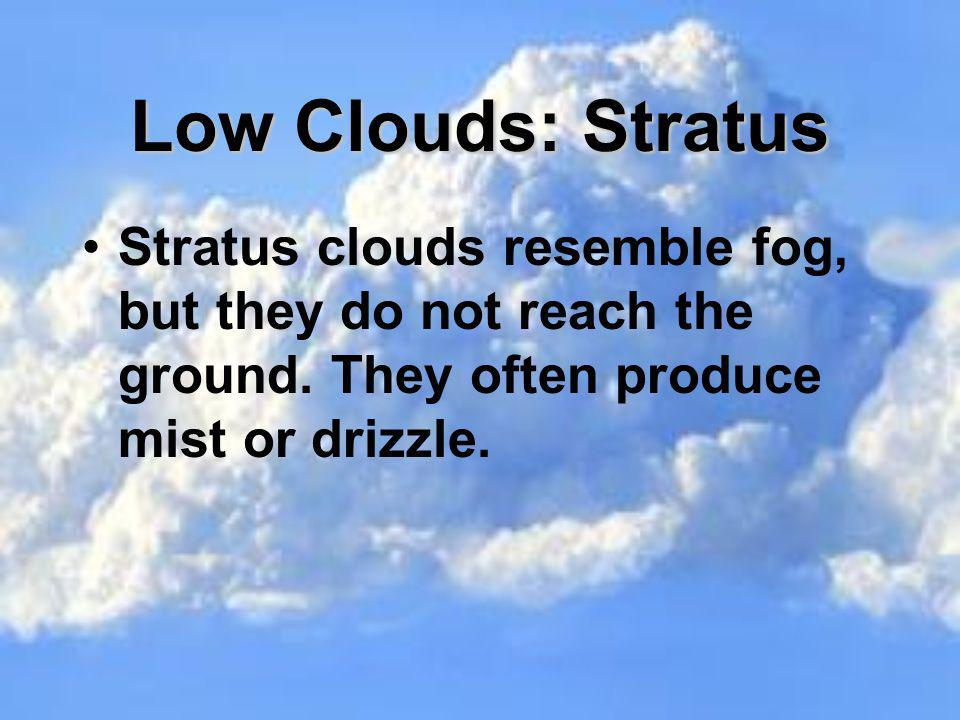 Low Clouds: Stratus Stratus clouds resemble fog, but they do not reach the ground.