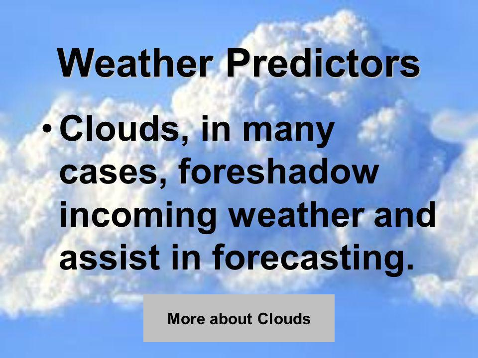 Weather Predictors Clouds, in many cases, foreshadow incoming weather and assist in forecasting.