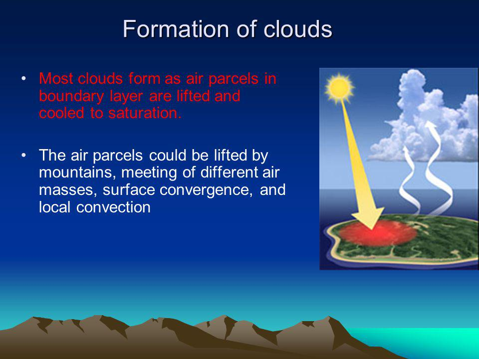 Formation of clouds Most clouds form as air parcels in boundary layer are lifted and cooled to saturation.