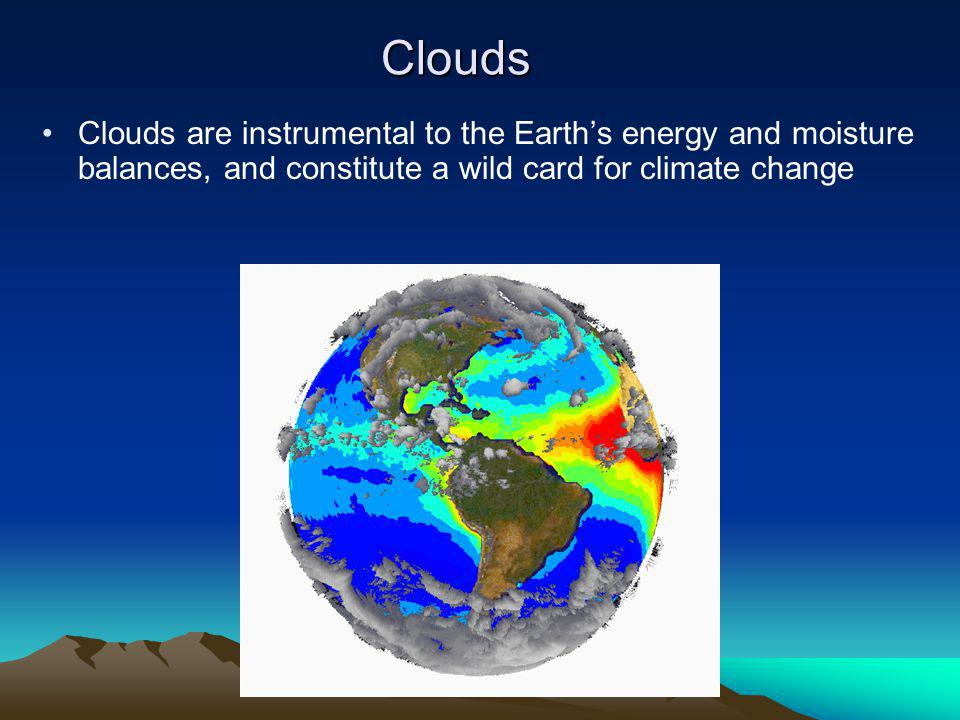 Clouds Clouds are instrumental to the Earth's energy and moisture balances, and constitute a wild card for climate change.