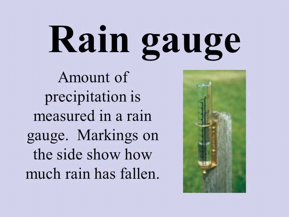 Rain gauge Amount of precipitation is measured in a rain gauge.