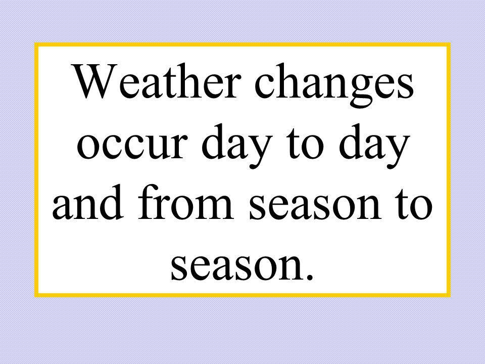 Weather changes occur day to day and from season to season.