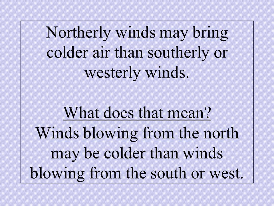 Northerly winds may bring colder air than southerly or westerly winds