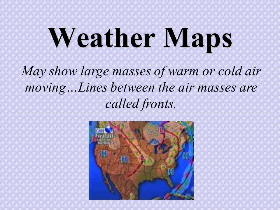 Weather Maps May show large masses of warm or cold air moving…Lines between the air masses are called fronts.