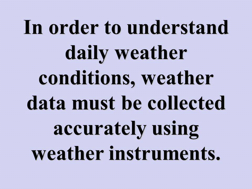 In order to understand daily weather conditions, weather data must be collected accurately using weather instruments.