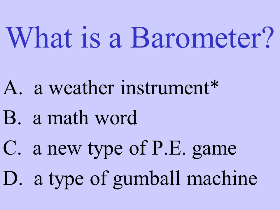 What is a Barometer A. a weather instrument* B. a math word