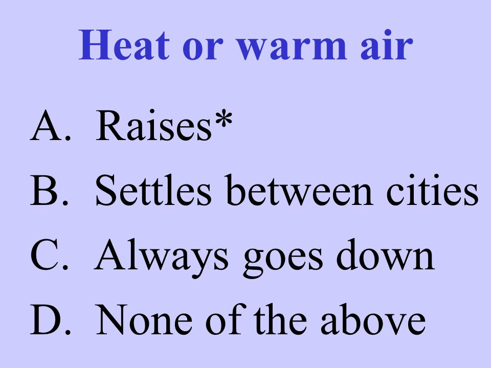 Heat or warm air A. Raises* B. Settles between cities C. Always goes down D. None of the above