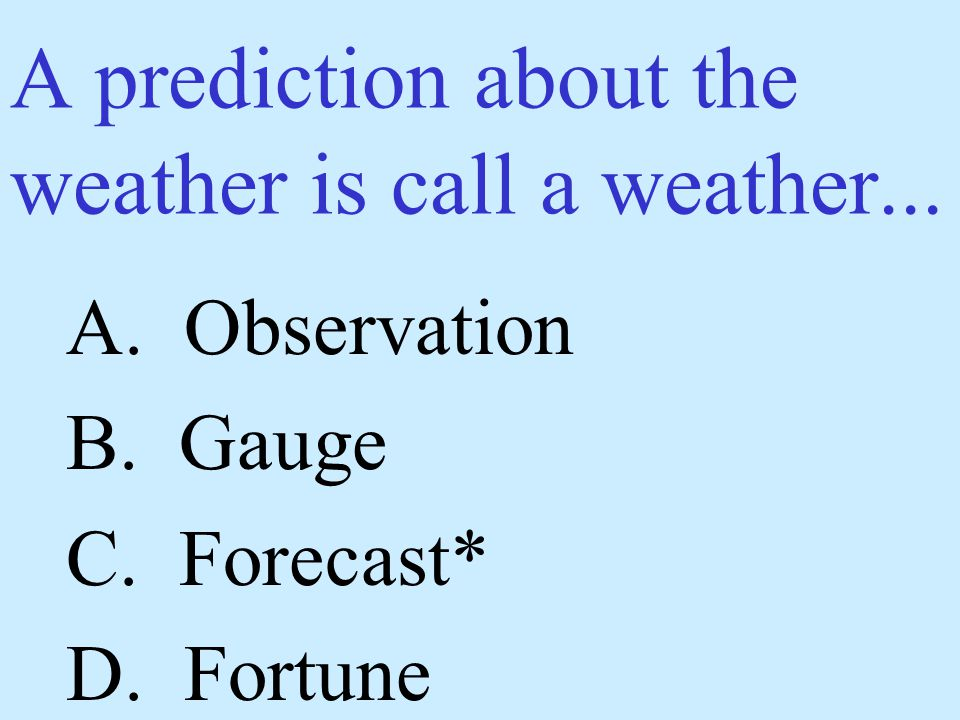 A prediction about the weather is call a weather...