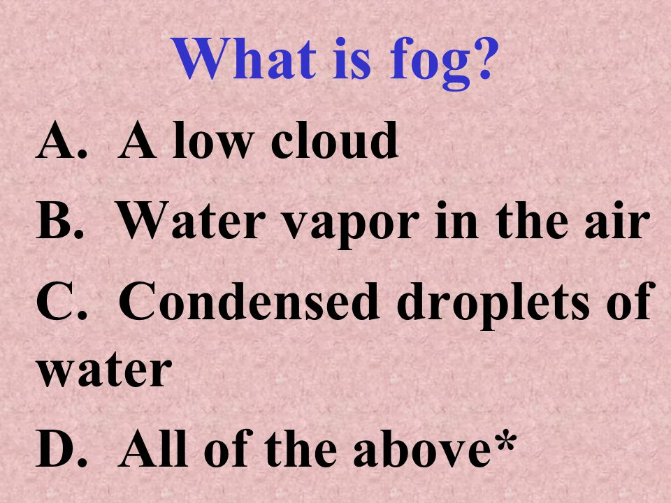 What is fog A. A low cloud B. Water vapor in the air