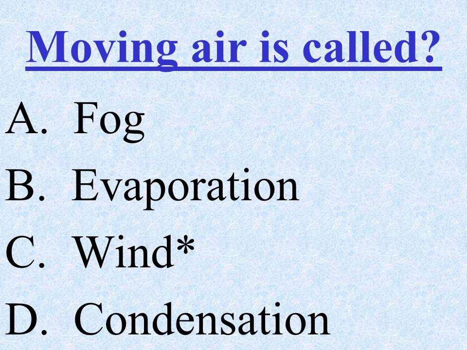 A. Fog B. Evaporation C. Wind* D. Condensation