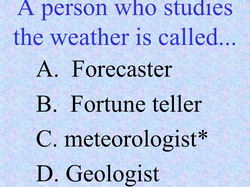 A person who studies the weather is called...
