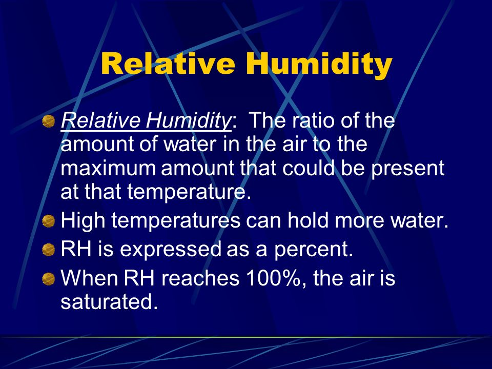 Relative Humidity Relative Humidity: The ratio of the amount of water in the air to the maximum amount that could be present at that temperature.