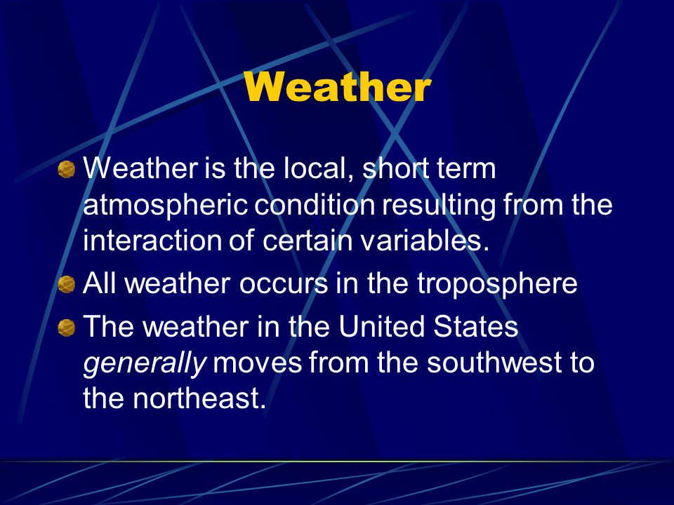 Weather Weather is the local, short term atmospheric condition resulting from the interaction of certain variables.