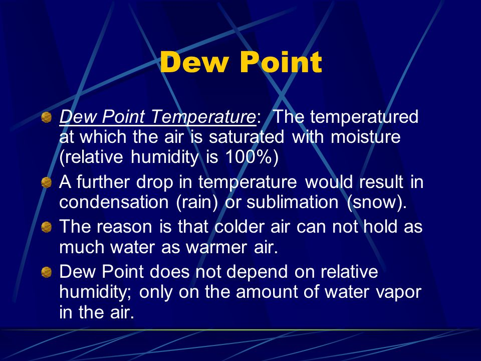 Dew Point Dew Point Temperature: The temperatured at which the air is saturated with moisture (relative humidity is 100%)