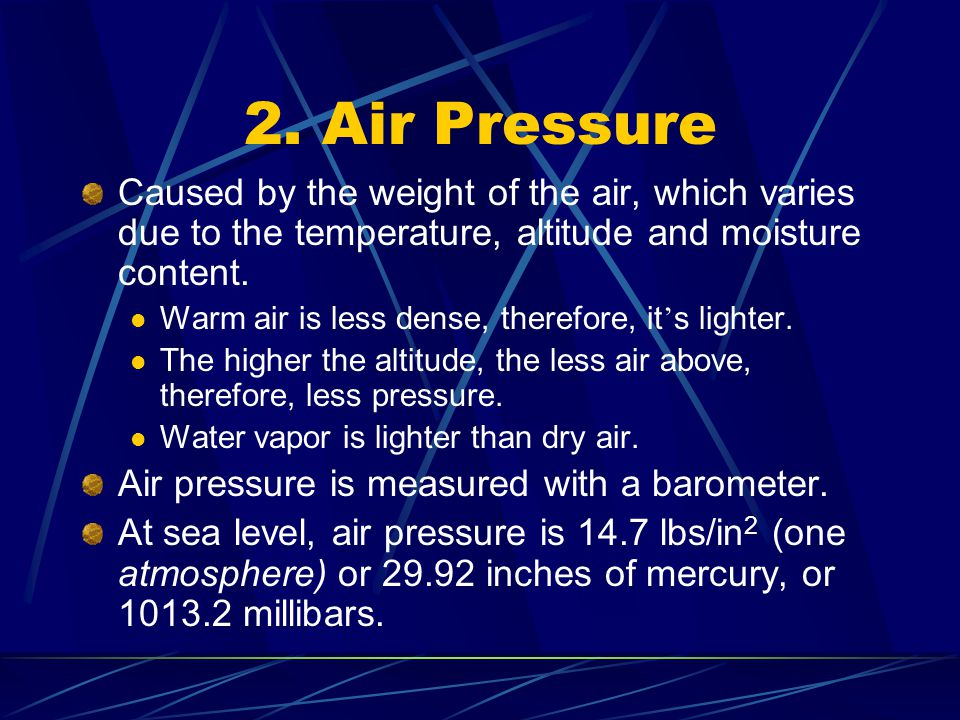 2. Air Pressure Caused by the weight of the air, which varies due to the temperature, altitude and moisture content.