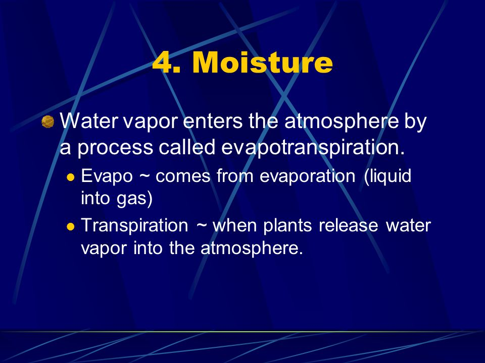 4. Moisture Water vapor enters the atmosphere by a process called evapotranspiration. Evapo ~ comes from evaporation (liquid into gas)