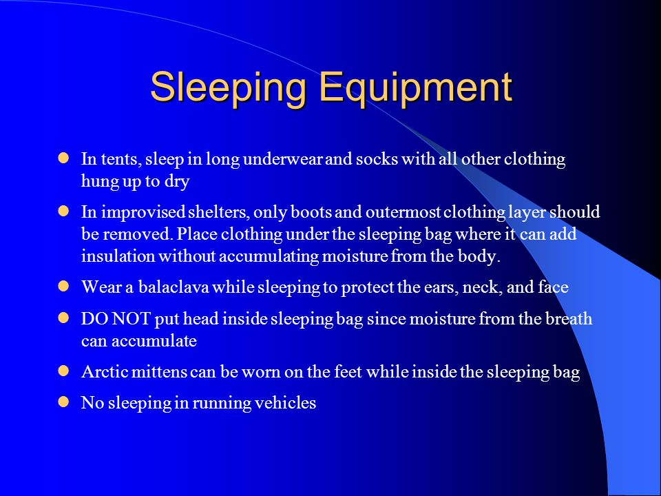 Sleeping Equipment In tents, sleep in long underwear and socks with all other clothing hung up to dry.