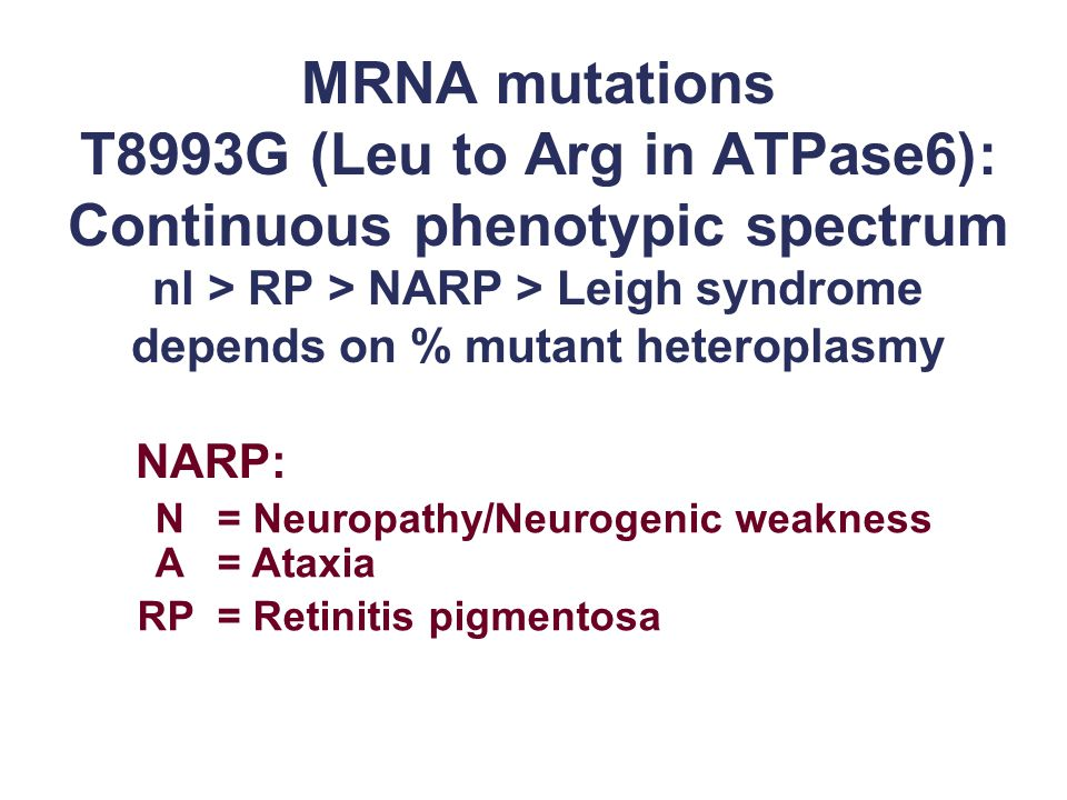 MRNA mutations T8993G (Leu to Arg in ATPase6): Continuous phenotypic spectrum nl > RP > NARP > Leigh syndrome depends on % mutant heteroplasmy