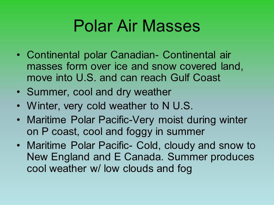Polar Air Masses Continental polar Canadian- Continental air masses form over ice and snow covered land, move into U.S. and can reach Gulf Coast.