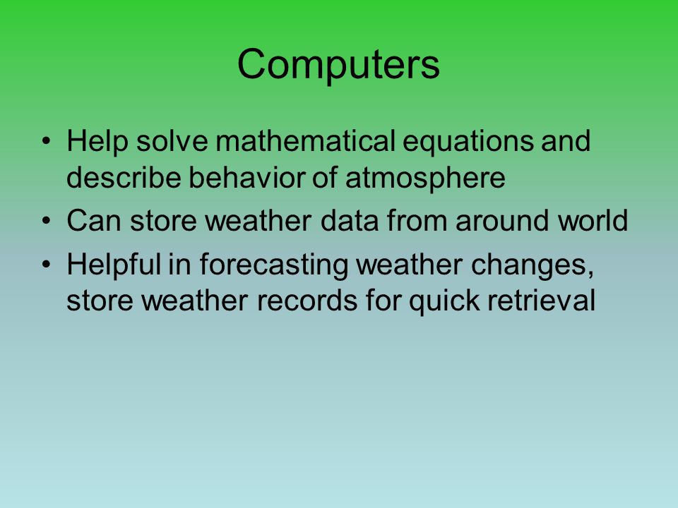 Computers Help solve mathematical equations and describe behavior of atmosphere. Can store weather data from around world.