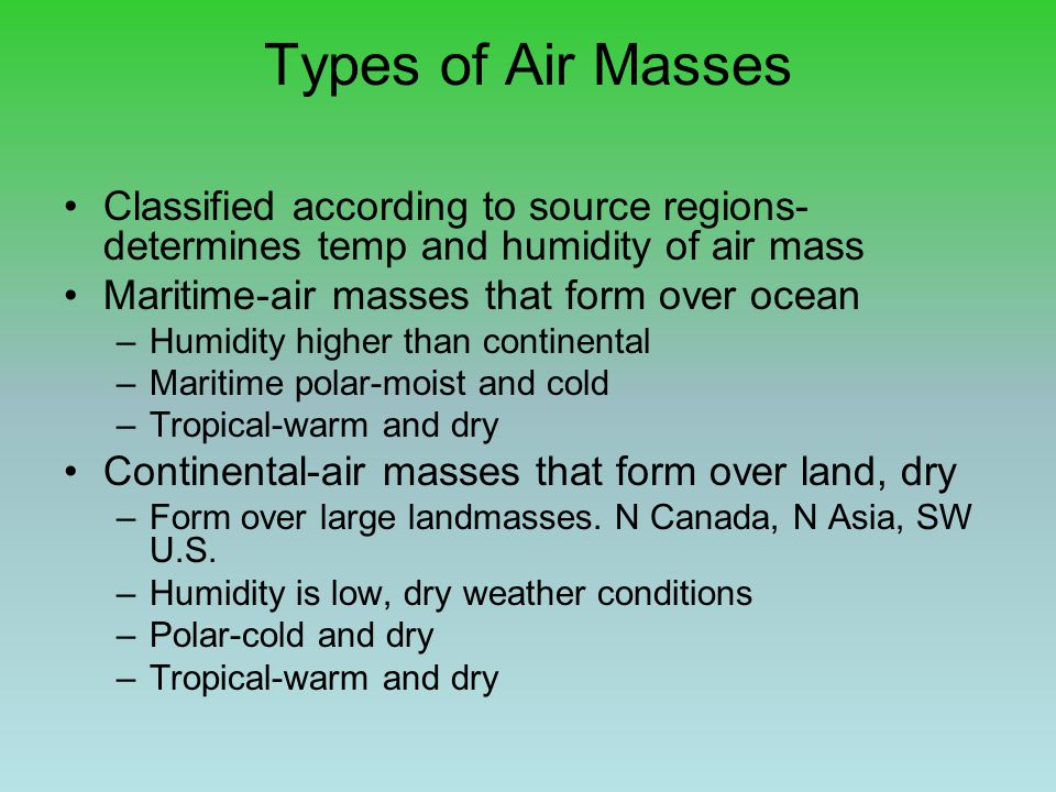 Types of Air Masses Classified according to source regions-determines temp and humidity of air mass.