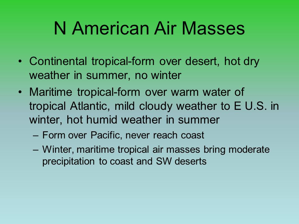 N American Air Masses Continental tropical-form over desert, hot dry weather in summer, no winter.