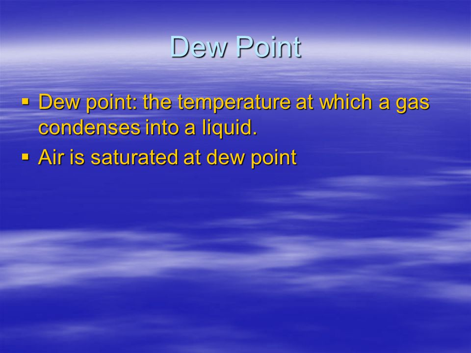 Dew Point Dew point: the temperature at which a gas condenses into a liquid.