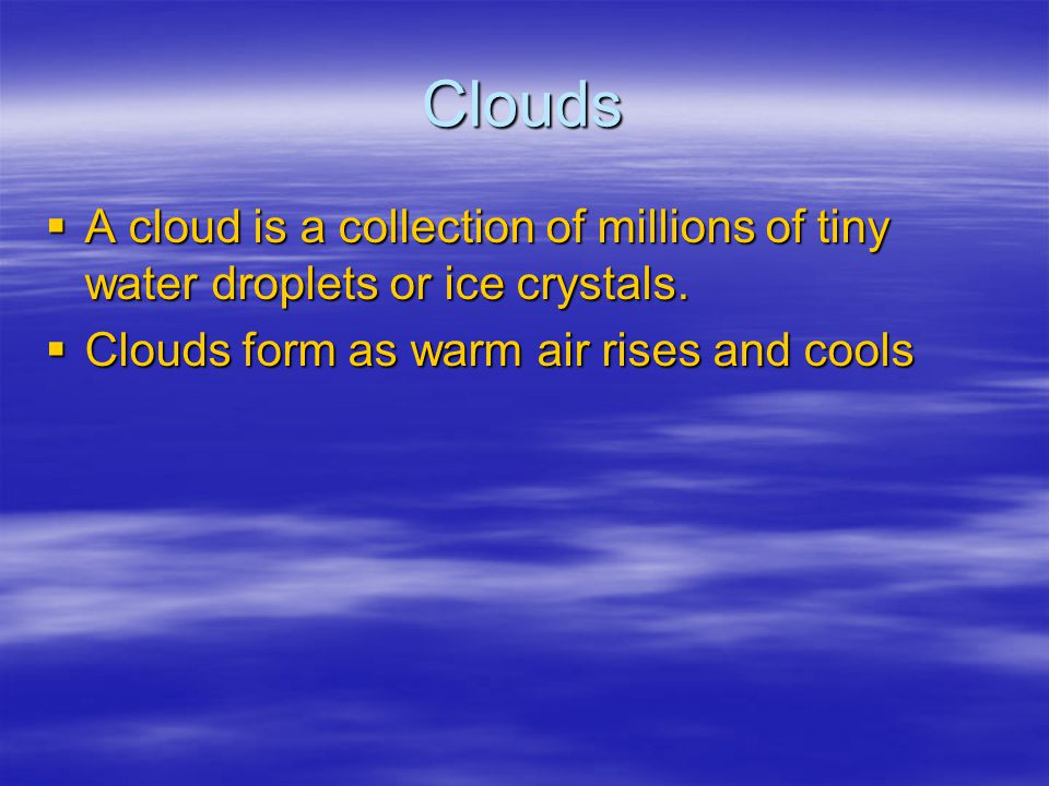 Clouds A cloud is a collection of millions of tiny water droplets or ice crystals.