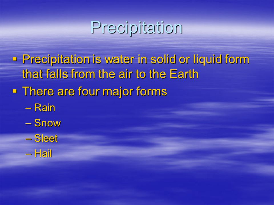 Precipitation Precipitation is water in solid or liquid form that falls from the air to the Earth. There are four major forms.
