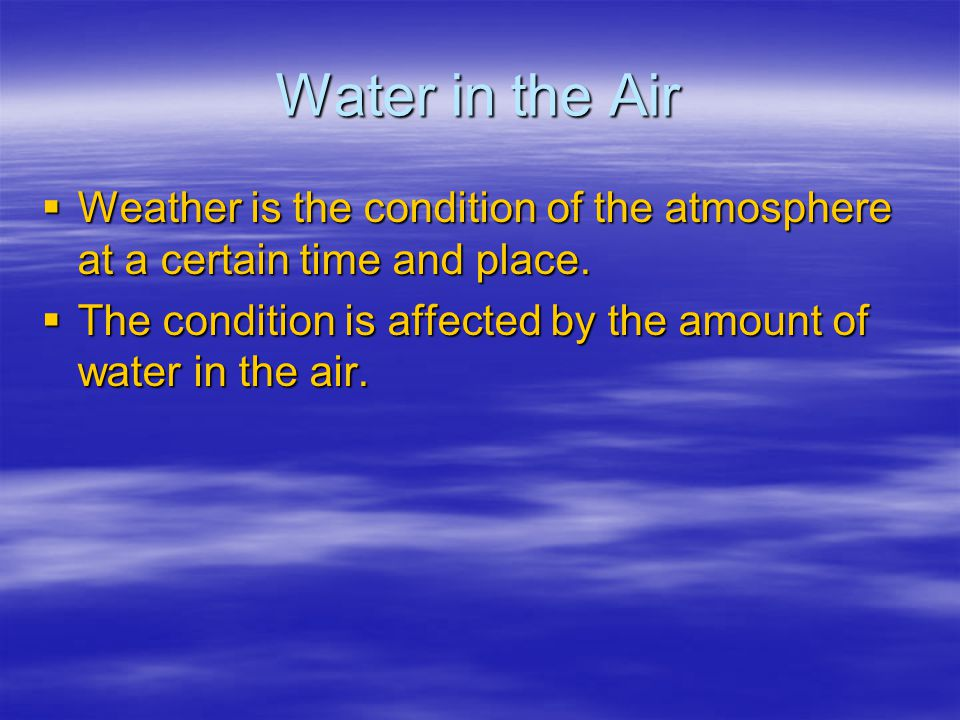 Water in the Air Weather is the condition of the atmosphere at a certain time and place.