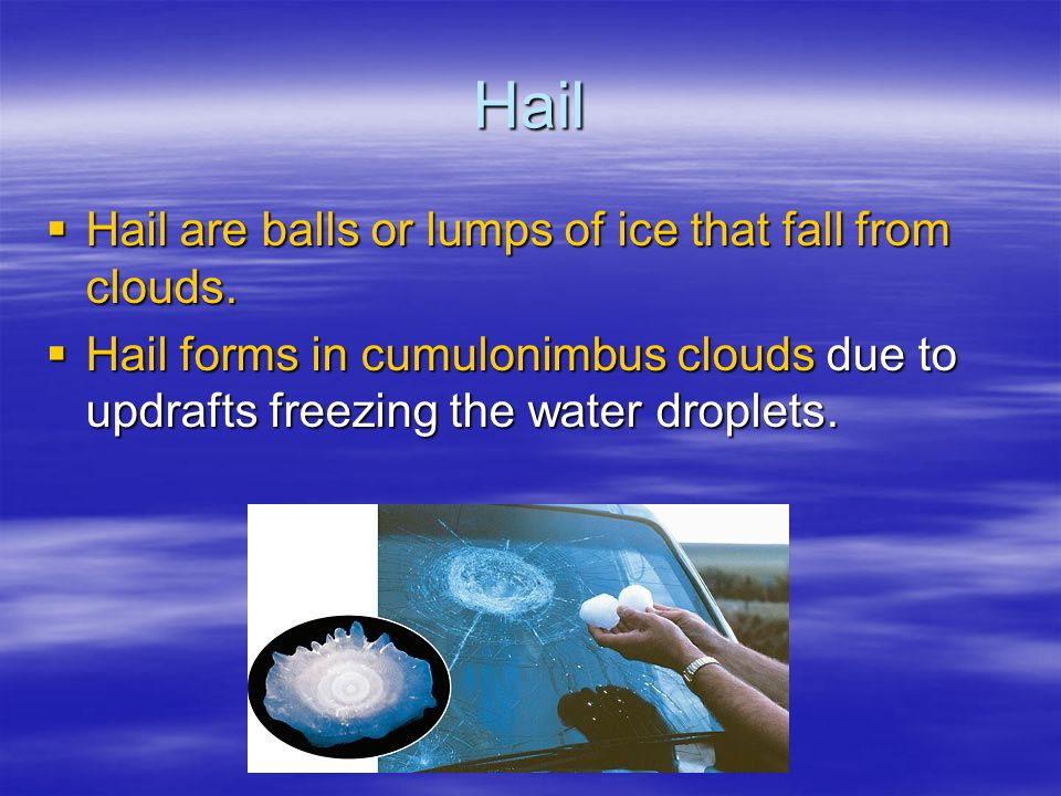 Hail Hail are balls or lumps of ice that fall from clouds.