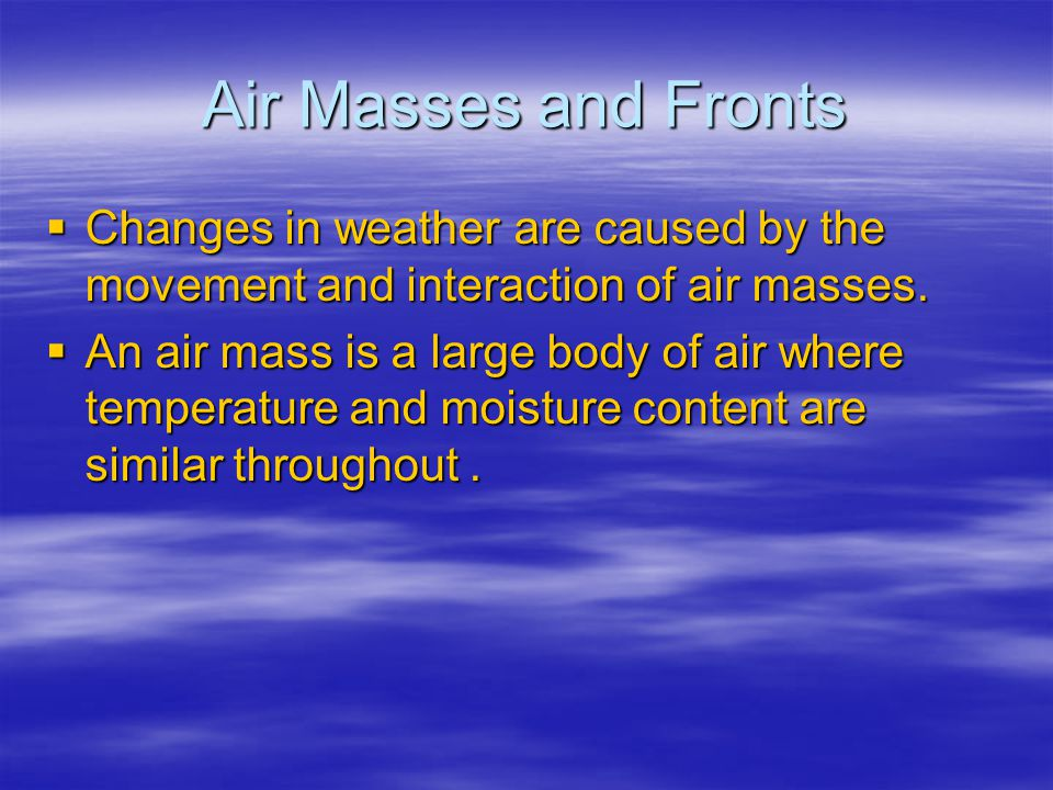 Air Masses and Fronts Changes in weather are caused by the movement and interaction of air masses.