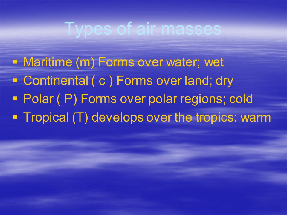 Types of air masses Maritime (m) Forms over water; wet