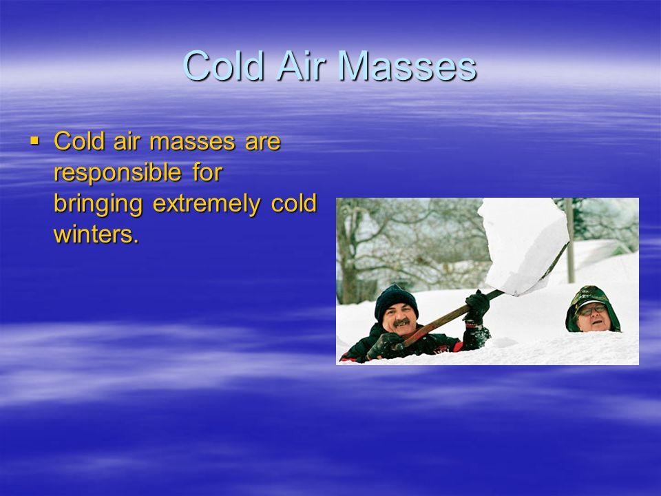 Cold Air Masses Cold air masses are responsible for bringing extremely cold winters.