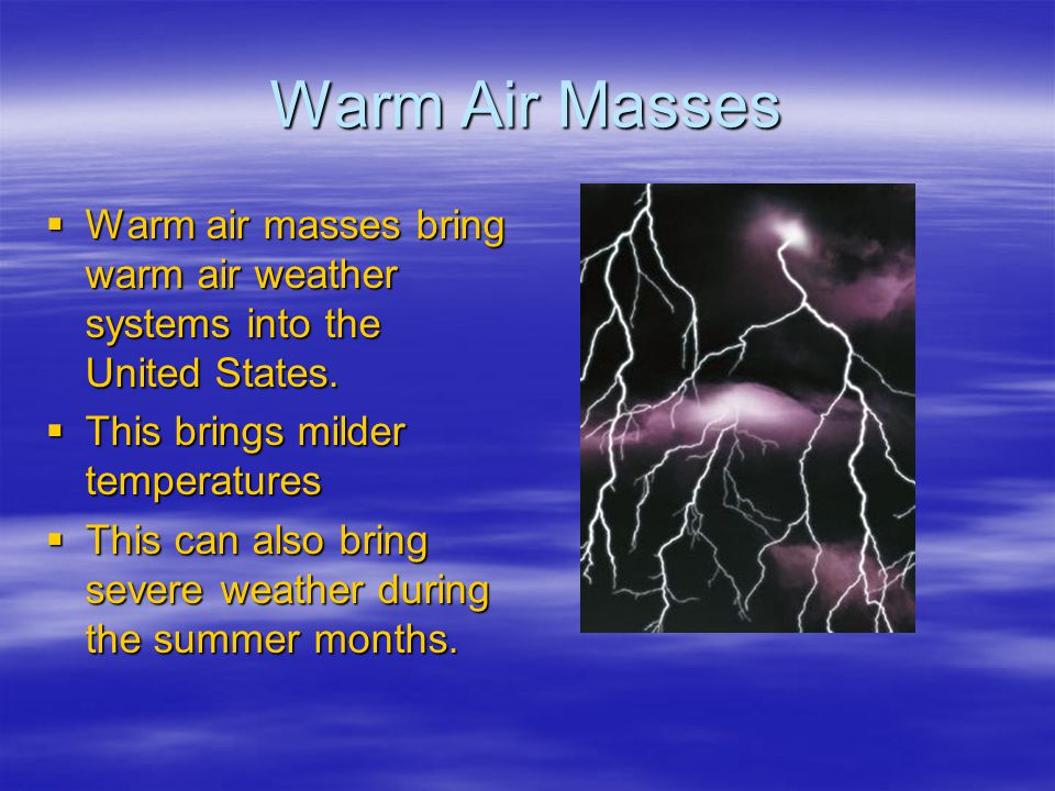 Warm Air Masses Warm air masses bring warm air weather systems into the United States. This brings milder temperatures.